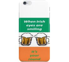 When Irish Eyes Are Smiling It's Your Round iPhone Case/Skin