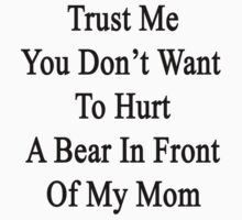 Trust Me You Don't Want To Hurt A Bear In Front Of My Mom  by supernova23