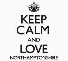 Keep Calm And Love Northamptonshire by CarryOn