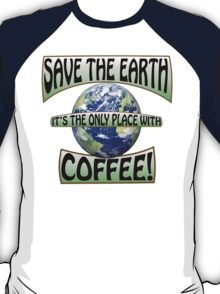 Save the earth! It's the only place with Coffee! T-Shirt