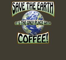 Save the earth! It's the only place with Coffee! Unisex T-Shirt