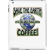 Save the earth! It's the only place with Coffee! iPad Case/Skin