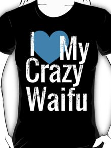 I Love My Crazy Waifu T-Shirt