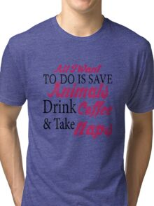 All I want To Do Is Save Animals Drink Coffee And Take Naps T-Shirts & Hoodies Tri-blend T-Shirt
