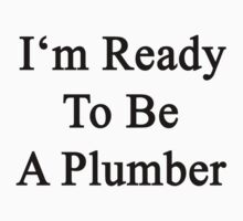 I'm Ready To Be A Plumber  by supernova23