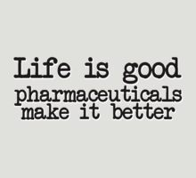 Life is good, pharmaceuticals make it better by digerati