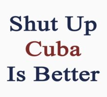 Shut Up Cuba Is Better  by supernova23