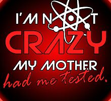 I'not crazy my mother had me tested-Sheldon by augustinet