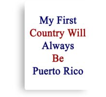My First Country Will Always Be Puerto Rico  Canvas Print