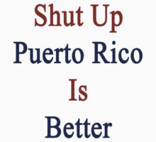 Shut Up Puerto Rico Is Better  by supernova23