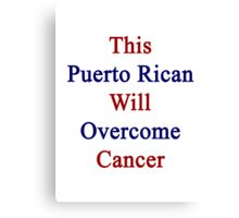 This Puerto Rican Will Overcome Cancer  Canvas Print