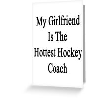 My Girlfriend Is The Hottest Hockey Coach  Greeting Card