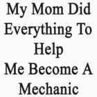 My Mom Did Everything To Help Me Become A Mechanic  by supernova23
