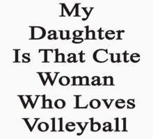 My Daughter Is That Cute Woman Who Loves Volleyball  by supernova23