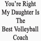 You're Right My Daughter Is The Best Volleyball Coach  by supernova23