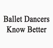 Ballet Dancers Know Better  by supernova23