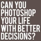 CAN YOU PHOTOSHOP YOUR LIFE WITH BETTER DECISIONS? by Clothos & Co.