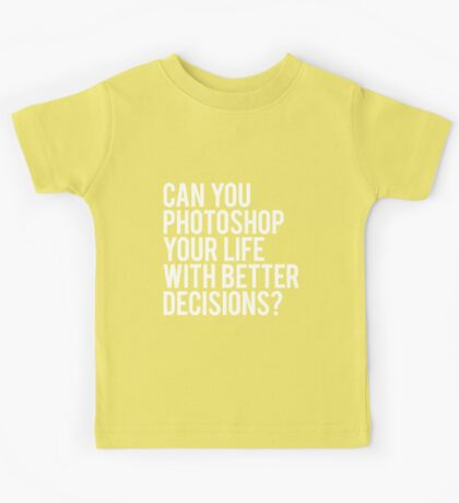 CAN YOU PHOTOSHOP YOUR LIFE WITH BETTER DECISIONS? Kids Tee