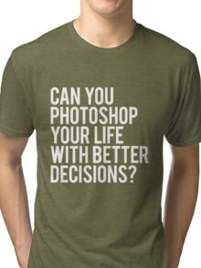 CAN YOU PHOTOSHOP YOUR LIFE WITH BETTER DECISIONS? Tri-blend T-Shirt