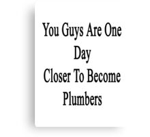 You Guys Are One Day Closer To Become Plumbers  Canvas Print