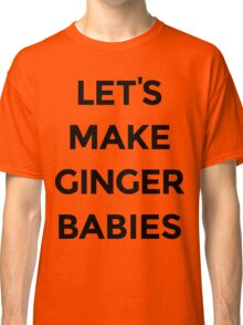 Let's Make Ginger Babies Classic T-Shirt