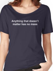 Anything that doesn't matter has no mass Women's Relaxed Fit T-Shirt