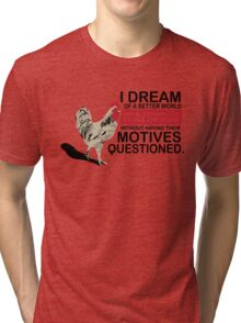 I Dream of a Better World Where Chickens Cross the Road Funny T-Shirt Tri-blend T-Shirt