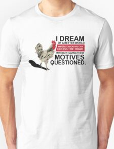 I Dream of a Better World Where Chickens Cross the Road Funny T-Shirt Unisex T-Shirt