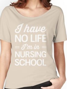 I have no life I'm in nursing school Women's Relaxed Fit T-Shirt