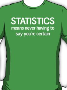 Statistics means you never having to say you're certain T-Shirt