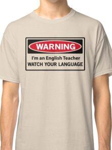 Warning. I'm an English teacher. Watch your language  Classic T-Shirt