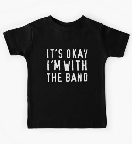 It's okay I'm with the band Kids Tee