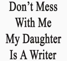 Don't Mess With Me My Daughter Is A Writer  by supernova23