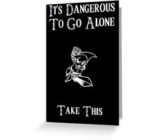 Dangerous To Go Alone Greeting Card