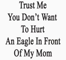 Trust Me You Don't Want To Hurt An Eagle In Front Of My Mom  by supernova23