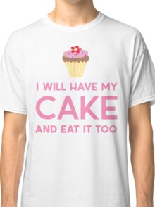 I will have my cake and eat it too Classic T-Shirt