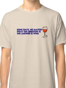 Some days, no matter what the question is, the answer is wine Classic T-Shirt