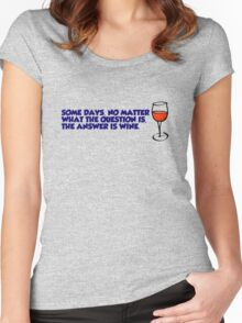 Some days, no matter what the question is, the answer is wine Women's Fitted Scoop T-Shirt