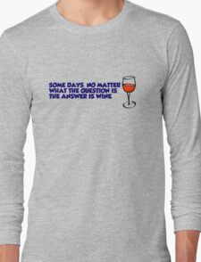 Some days, no matter what the question is, the answer is wine Long Sleeve T-Shirt