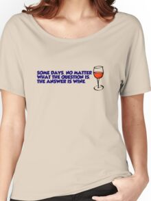 Some days, no matter what the question is, the answer is wine Women's Relaxed Fit T-Shirt