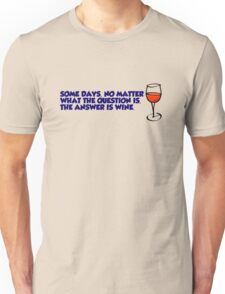 Some days, no matter what the question is, the answer is wine Unisex T-Shirt