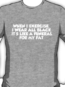 When I exercise, I wear all black. It's like a funeral for my fat. T-Shirt