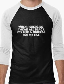 When I exercise, I wear all black. It's like a funeral for my fat. Men's Baseball ¾ T-Shirt
