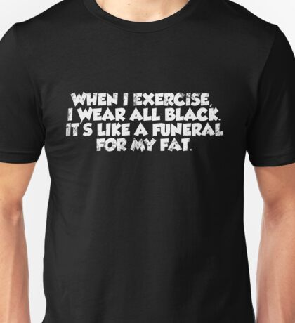 When I exercise, I wear all black. It's like a funeral for my fat. Unisex T-Shirt