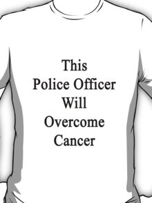 This Police Officer Will Overcome Cancer  T-Shirt