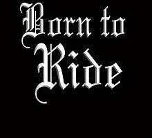Born to Ride, Motor Bike, Bike, Cycle, Hells Angel, Biker by TOM HILL - Designer