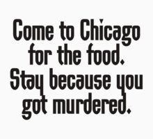 Come to Chicago for the food Stay because you got murdered by SlubberBub