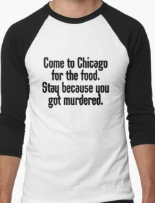 Come to Chicago for the food Stay because you got murdered Men's Baseball ¾ T-Shirt