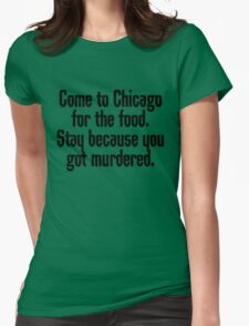 Come to Chicago for the food Stay because you got murdered Womens Fitted T-Shirt