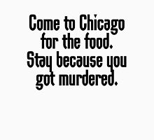 Come to Chicago for the food Stay because you got murdered T-Shirt